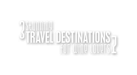 3 Stunning Travel Destinations For Wine Lovers